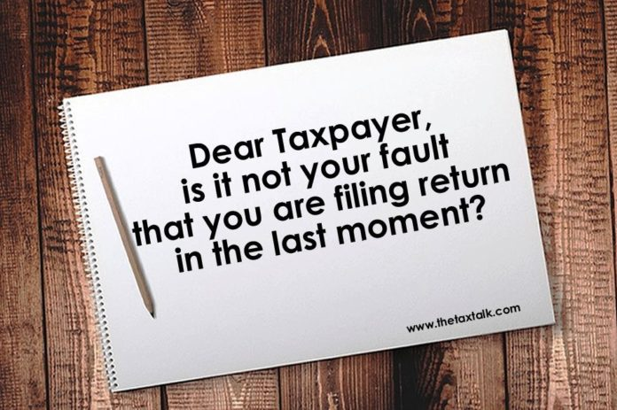 Dear Taxpayer, is it not your fault that you are filing return in the last moment?