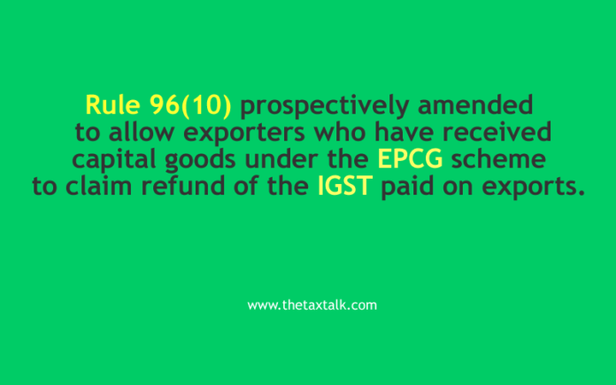 Rule 96(10) prospectively amended to allow exporters who have received capital goods under the EPCG scheme to claim refund of the IGST paid on exports.