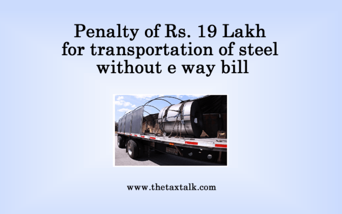 Penalty of Rs. 19 Lakh for transportation of steel without e way bill