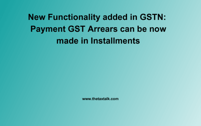 New Functionality added in GSTN: Payment of GST Arrears can be now made in Installments