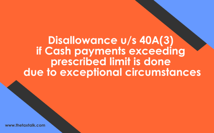 Disallowance u/s 40A(3) if Cash payments exceeding prescribed limit is done due to exceptional circumstances