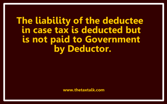 The liability of the deductee in case tax is deducted but is not paid to Government by Deductor.