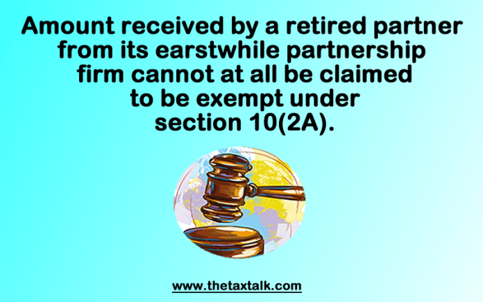 Amount received by a retired partner from its earstwhile partnership firm cannot at all be claimed to be exempt under section 10(2A).
