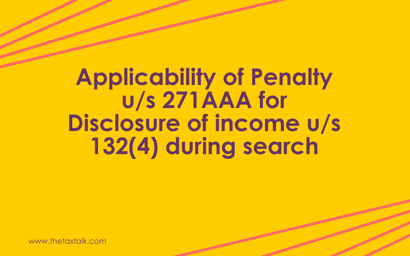 Applicability of Penalty u/s 271AAA for Disclosure of income u/s 132(4) during search