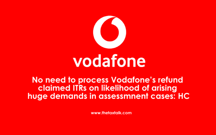 No need to process Vodafone's refund claimed ITRs on likelihood of arising huge demands in assessmnent cases: HC