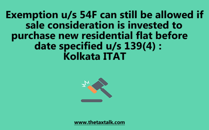 Exemption u/s 54F can still be allowed if sale consideration is invested to purchase new residential flat before date specified u/s 139(4) : Kolkata ITAT