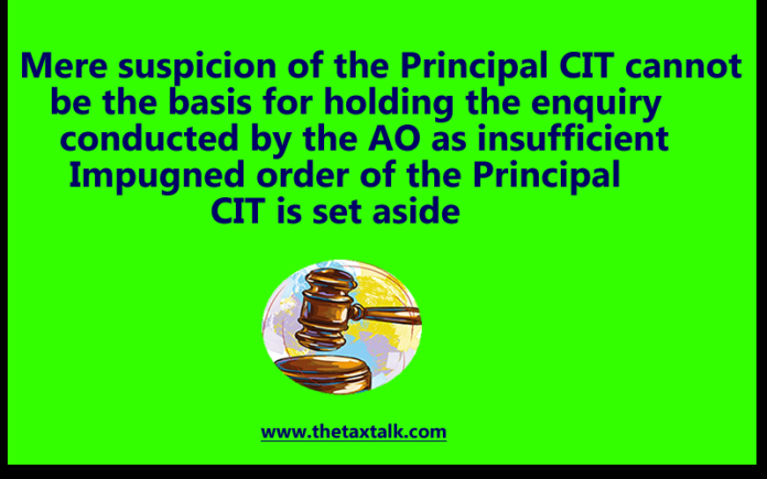 Mere suspicion of the Principal CIT cannot be the basis for holding the enquiry conducted by the AO as insufficient Impugned order of the Principal CIT is set aside