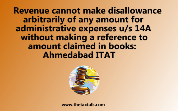 Revenue cannot make disallowance arbitrarily of any amount for administrative expenses u/s 14A without making a reference to amount claimed in books: Ahmedabad ITAT