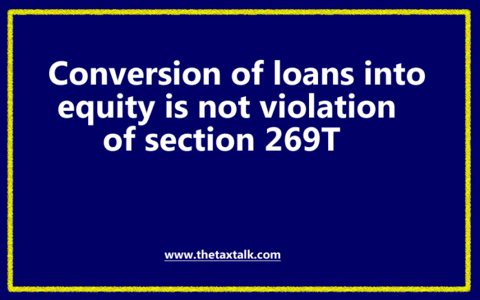 Conversion of loans into equity is not violation of section 269T