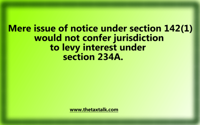 Mere issue of notice under section 142(1) would not confer jurisdiction to levy interest under section 234A.