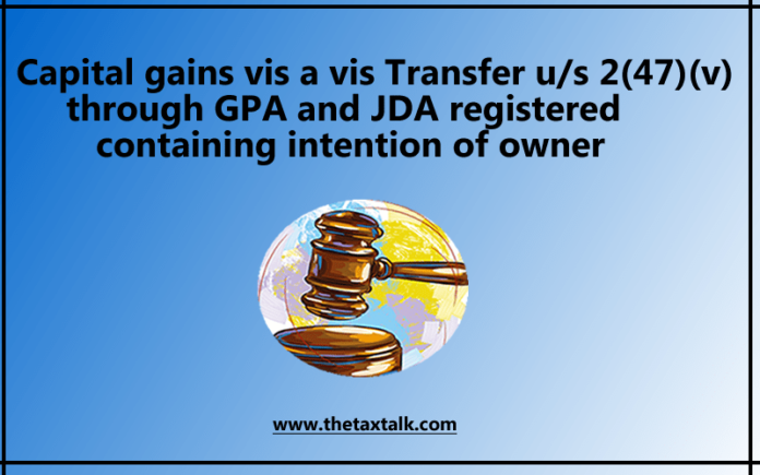 Capital gains vis a vis Transfer u/s 2(47)(v) through GPA and JDA registered containing intention of owner