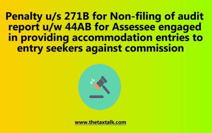 Penalty u/s 271B for Non-filing of audit report u/w 44AB for Assessee engaged in providing accommodation entries to entry seekers against commission
