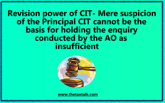 Revision power of CIT- Mere suspicion of the Principal CIT cannot be the basis for holding the enquiry conducted by the AO as insufficient
