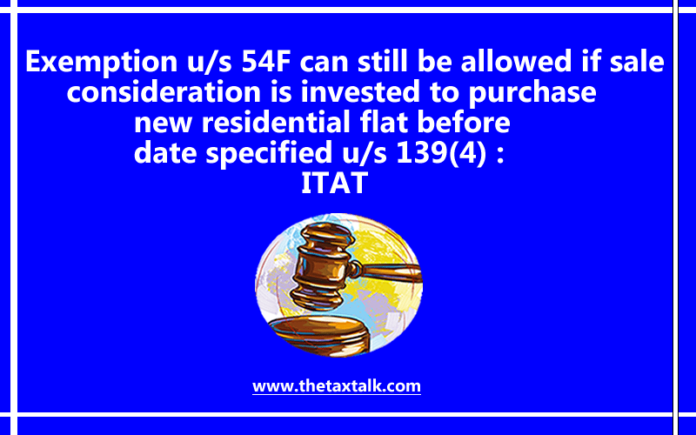 Exemption u/s 54F can still be allowed if sale consideration is invested to purchase new residential flat before date specified u/s 139(4) : ITAT