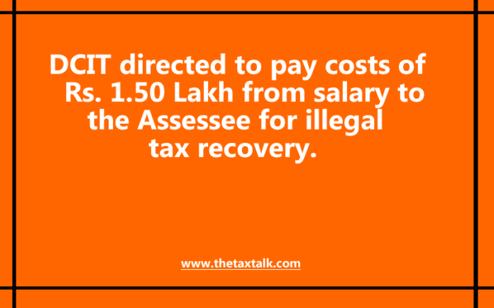 DCIT directed to pay costs of Rs. 1.50 Lakh from salary to the Assessee for illegal tax recovery.