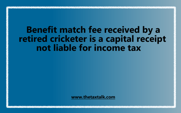 Benefit match fee received by a retired cricketer is a capital receipt not liable for income tax