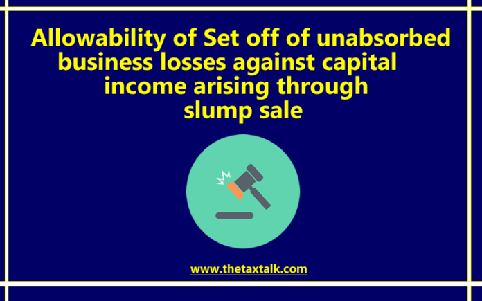 Allowability of Set off of unabsorbed business losses against capital income arising through slump sale