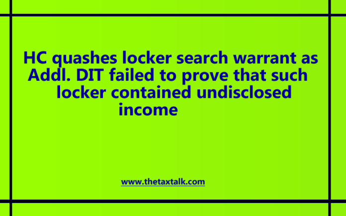 HC quashes locker search warrant as Addl. DIT failed to prove that such locker contained undisclosed income