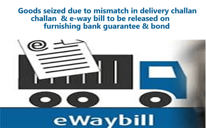 Goods seized due to mismatch in delivery challan & e-way bill to be released on furnishing bank guarantee & bond