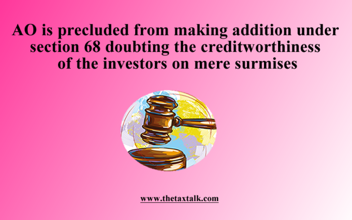 AO is precluded from making addition under section 68 doubting the creditworthiness of the investors on mere surmises
