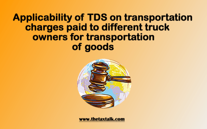 Applicability of TDS on transportation charges paid to different truck owners for transportation of goods