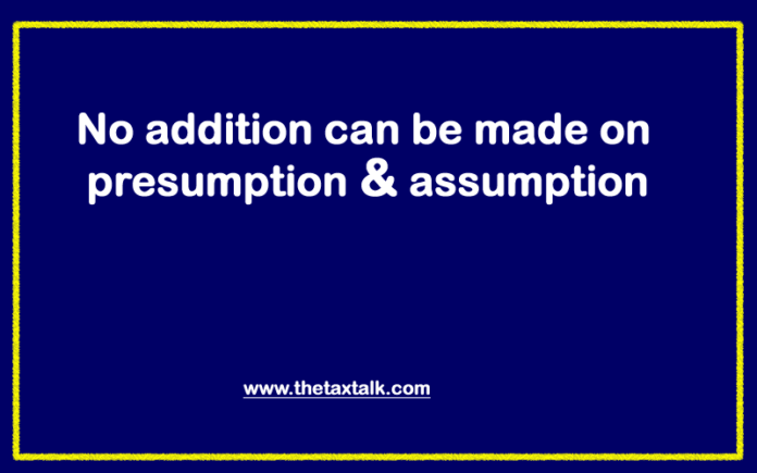 No addition can be made on presumption & assumption