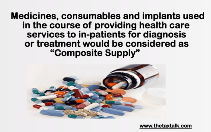 """Medicines, consumables and implants used in the course of providing health care services to in-patients for diagnosis or treatment would be considered as """"Composite Supply"""""""