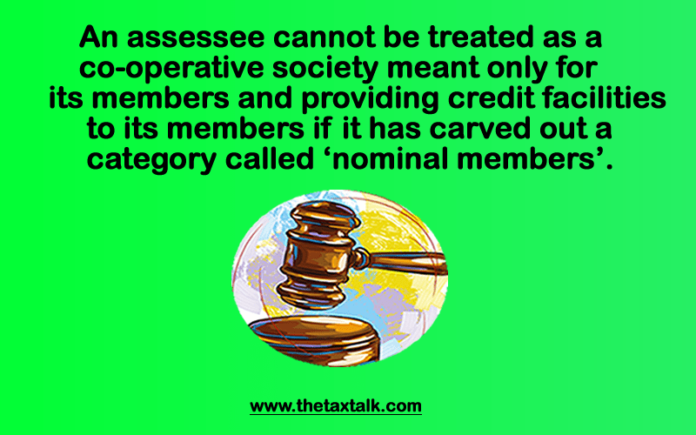 An assessee cannot be treated as a co-operative society meant only for its members and providing credit facilities to its members if it has carved out a category called 'nominal members'