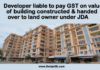 Developer liable to pay GST on value of building constructed & handed over to land owner under JDA