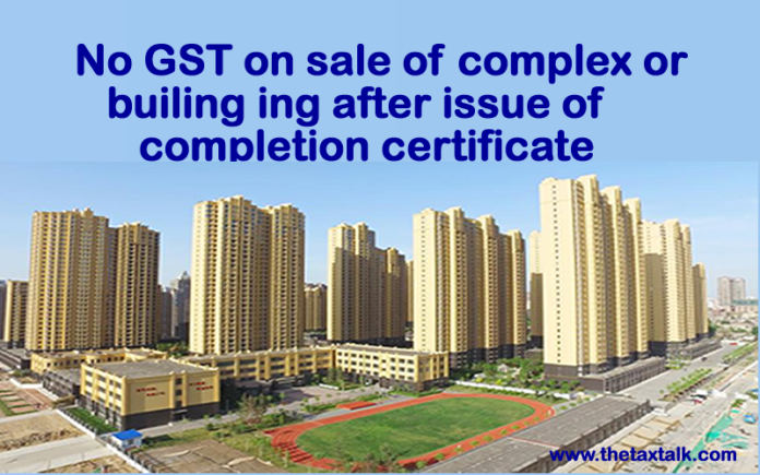 No GST on sale of complex or building after issue of completion certificate