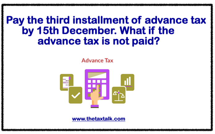 Pay the third installment of advance tax by 15th December. What if the advance tax is not paid?