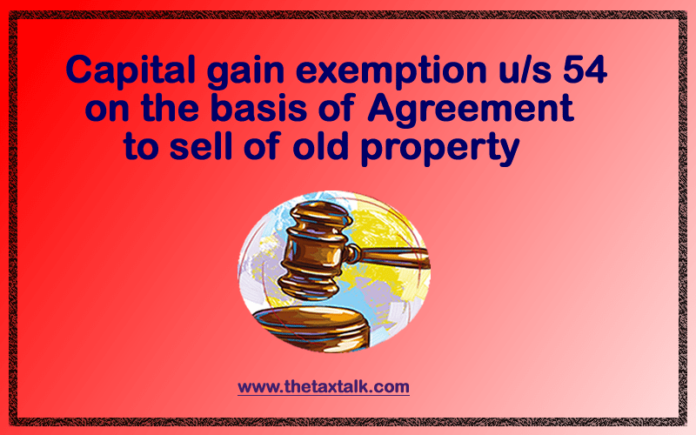 Capital gain exemption u/s 54 on the basis of Agreement to sell of old property