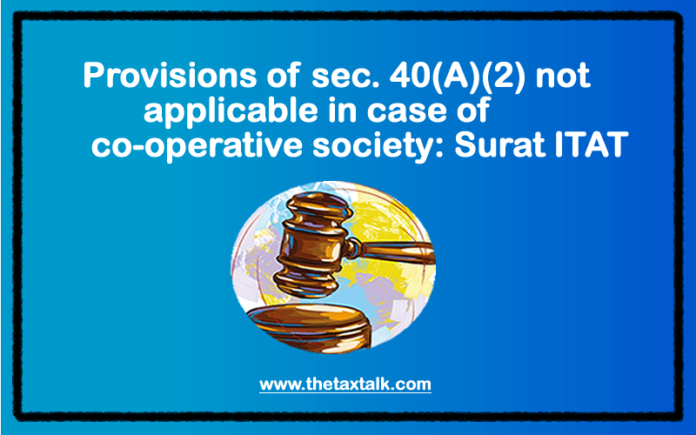 Provisions of sec. 40(A)(2) not applicable in case of co-operative society: Surat ITAT