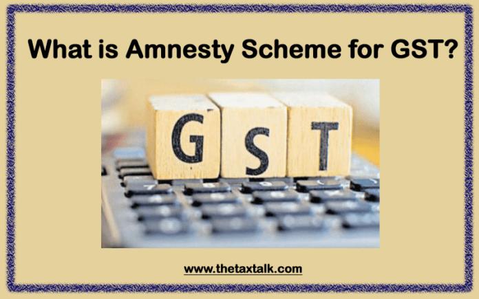 What is Amnesty Scheme for GST?