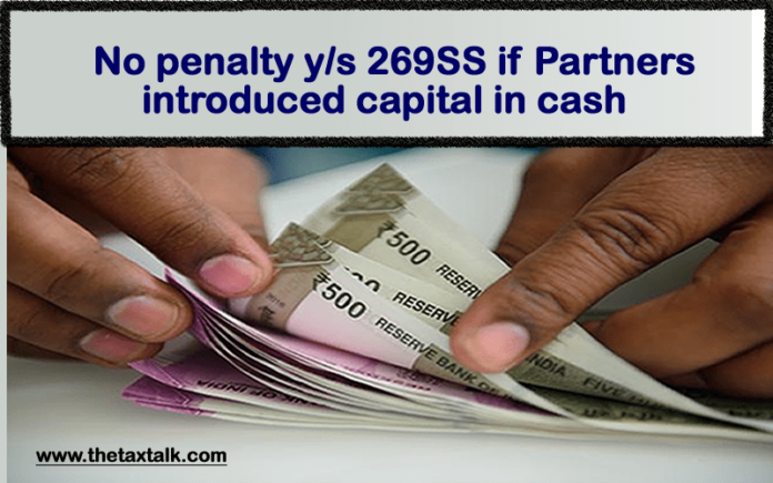 No penalty y/s 269SS if Partners introduced capital in cash