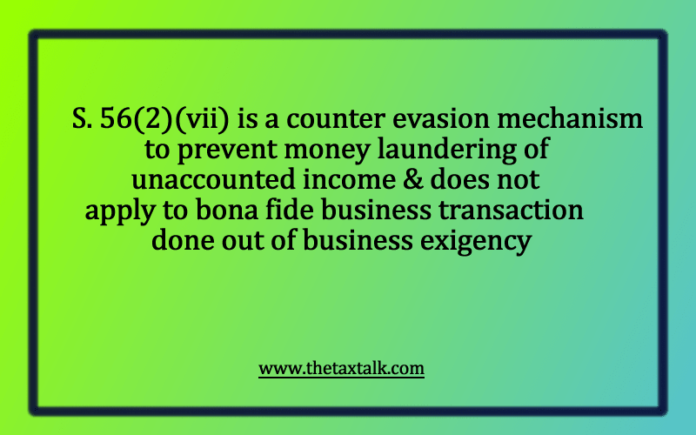 S. 56(2)(vii) is a counter evasion mechanism to prevent money laundering of unaccounted income & does not apply to bona fide business transaction done out of business exigency
