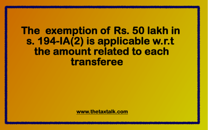 The exemption of Rs. 50 lakh in s. 194-IA(2) is applicable w.r.t. the amount related to each transferee