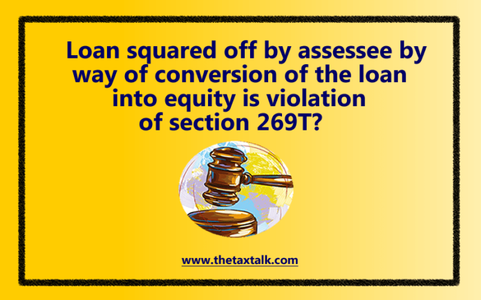 Loan squared off by assessee by way of conversion of the loan into equity is violation of section 269T?