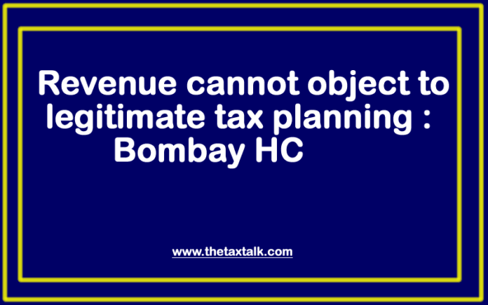 Revenue cannot object to legitimate tax planning: Bombay HC