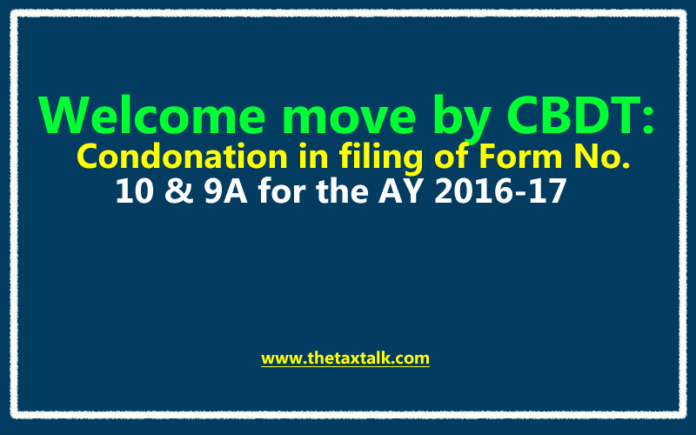 Welcome move by CBDT: Condonation in filing of Form No. 10 & 9A for the AY 2016-17