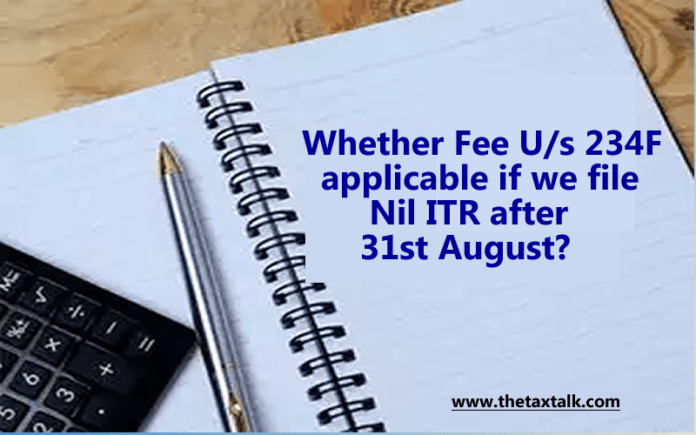 Whether Fee U/s 234F applicable if we file Nil ITR after 31st August?