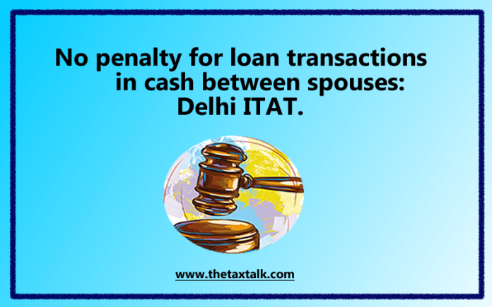 No penalty for loan transactions in cash between spouses: Delhi ITAT.