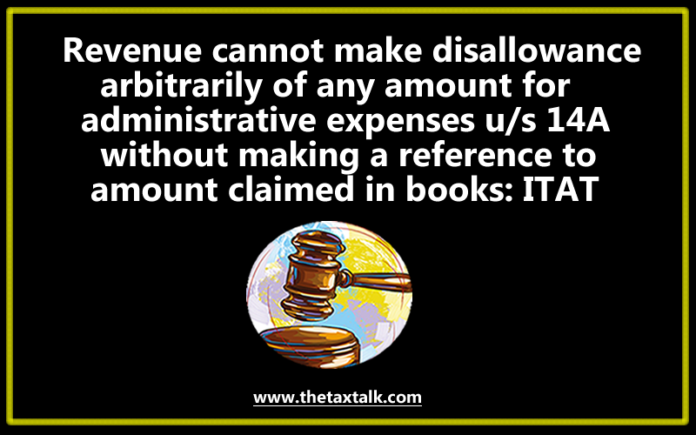evenue cannot make disallowance arbitrarily of any amount for administrative expenses u/s 14A without making a reference to amount claimed in books: ITAT