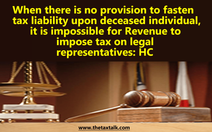 When there is no provision to fasten tax liability upon deceased individual, it is impossible for Revenue to impose tax on legal representatives: HC