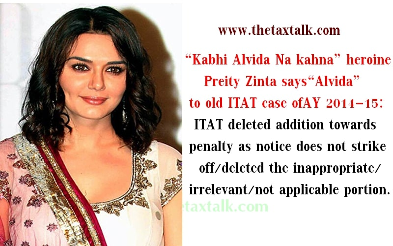 """""""Kabhi Alvida Na kahna"""" heroine Preity Zinta says """"Alvida"""" to old ITAT case of AY 2014-15: ITAT deleted addition towards penalty as notice does not strike off/deleted the inappropriate/irrelevant/not applicable portion."""