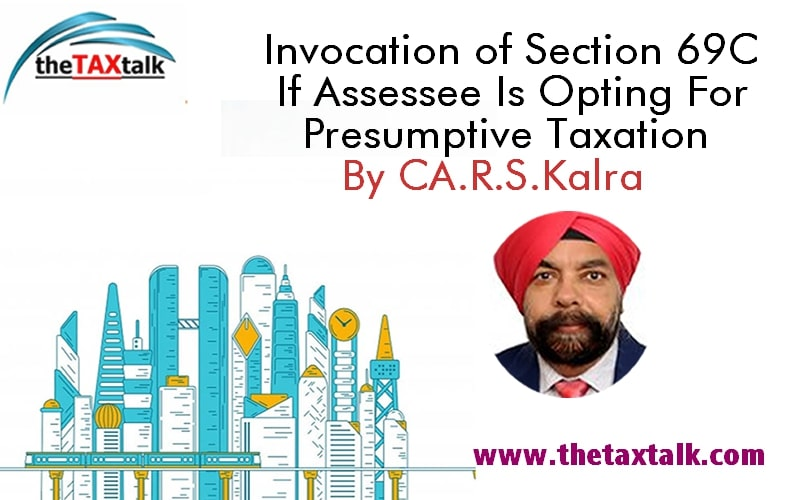 Invocation of Section 69C If Assessee Is Opting For Presumptive Taxation By CA. R.S.Kalra