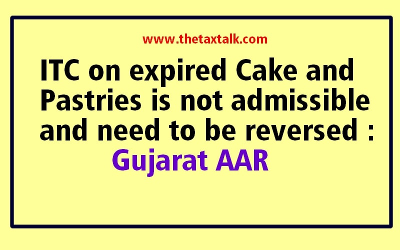 ITC on expired Cake and Pastries is not admissible and need to be reversed : Gujarat AAR