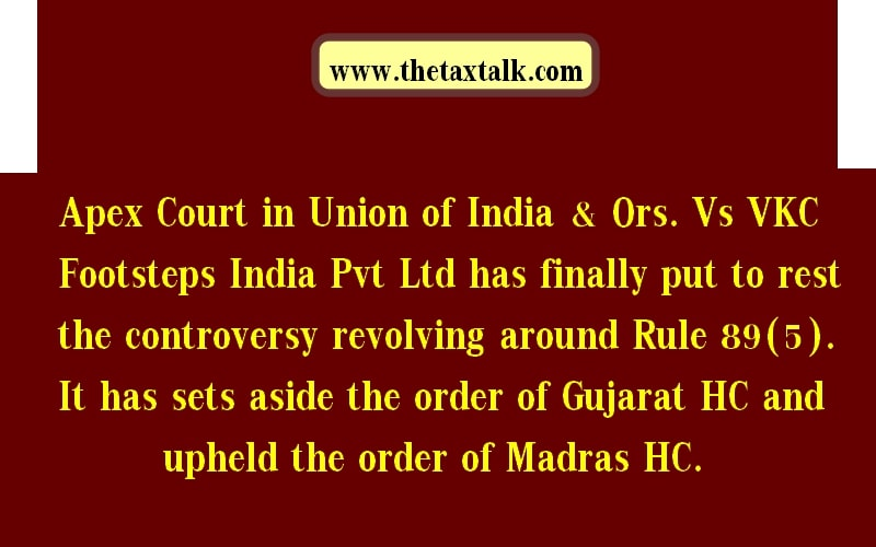 Apex Court in Union of India & Ors. Vs VKC Footsteps India Pvt Ltd has finally put to rest the controversy revolving around Rule 89(5). It has sets aside the order of Gujarat HC and upheld the order of Madras HC.