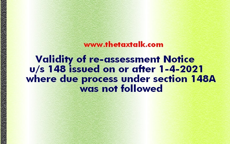 Validity of re-assessment Notice u/s 148 issued on or after 1-4-2021 where due process under section 148A was not followed