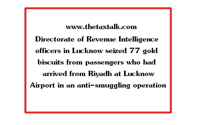 Directorate of Revenue Intelligence officers in Lucknow seized 77 gold biscuits from passengers who had arrived from Riyadh at Lucknow Airport in an anti-smuggling operation